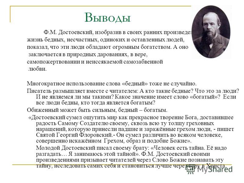 Ф.М. Достоевский, изобразив в своих ранних произведениях жизнь бедных, несчастных, одиноких и оставленных людей, показал, что эти люди обладают огромным богатством. А оно заключается в природных дарованиях, в вере, самопожертвовании и неиссякаемой са