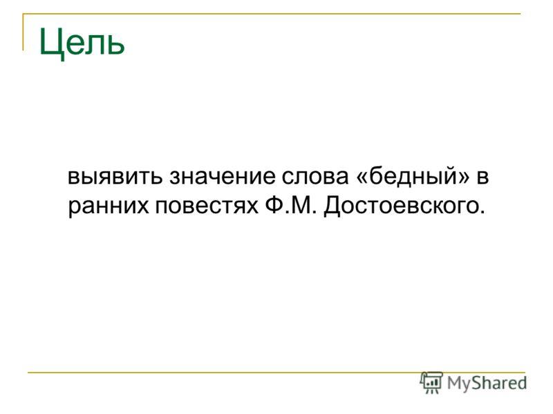 выявить значение слова «бедный» в ранних повестях Ф.М. Достоевского. Цель
