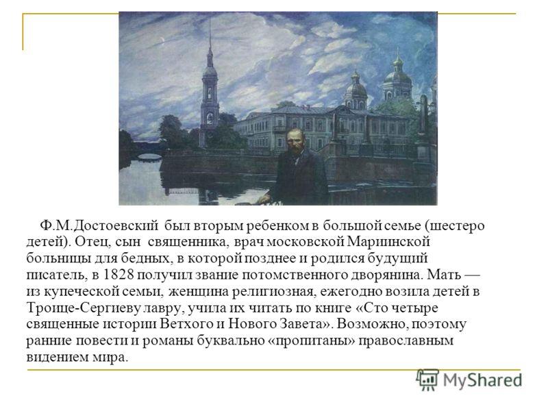 Ф.М.Достоевский был вторым ребенком в большой семье (шестеро детей). Отец, сын священника, врач московской Мариинской больницы для бедных, в которой позднее и родился будущий писатель, в 1828 получил звание потомственного дворянина. Мать из купеческо
