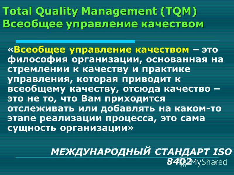 3 Total Quality Management (TQM) Всеобщее управление качеством « Всеобщее управление качеством – это философия организации, основанная на стремлении к качеству и практике управления, которая приводит к всеобщему качеству, отсюда качество – это не то,