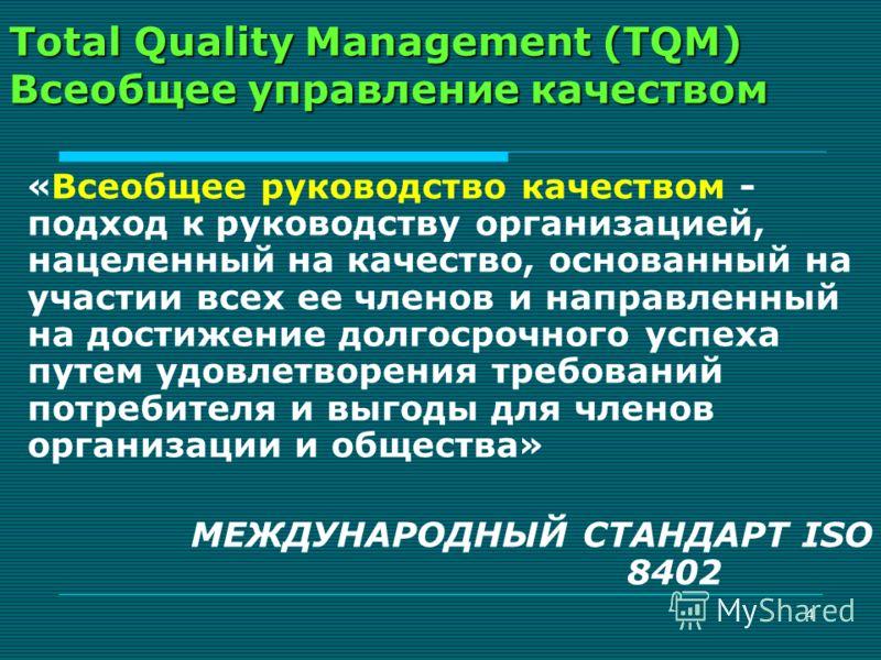 4 Total Quality Management (TQM) Всеобщее управление качеством « Всеобщее руководство качеством - подход к руководству организацией, нацеленный на качество, основанный на участии всех ее членов и направленный на достижение долгосрочного успеха путем