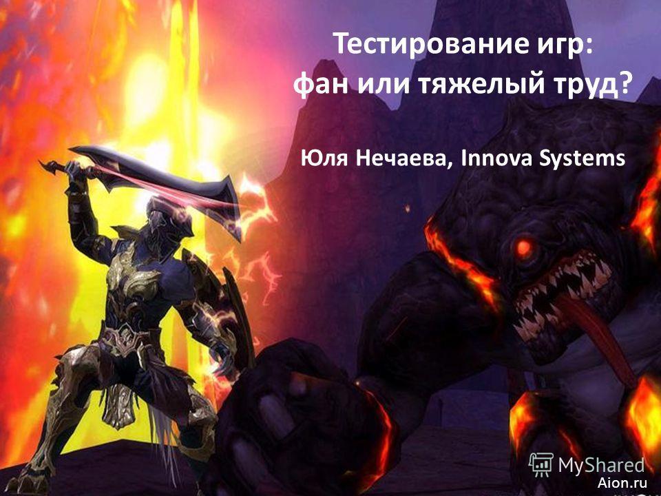 Тестирование игр: фан или тяжелый труд? Юля Нечаева, Innova Systems Aion.ru