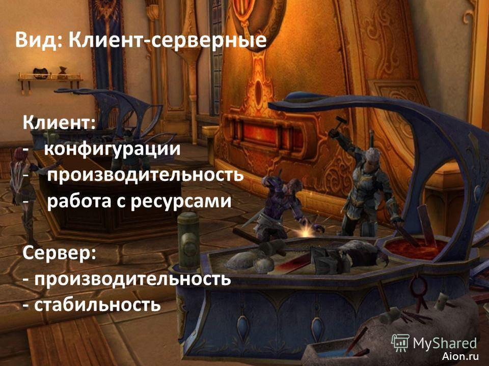 Вид: Клиент-серверные Клиент: - конфигурации -производительность -работа с ресурсами Сервер: - производительность - стабильность Aion.ru