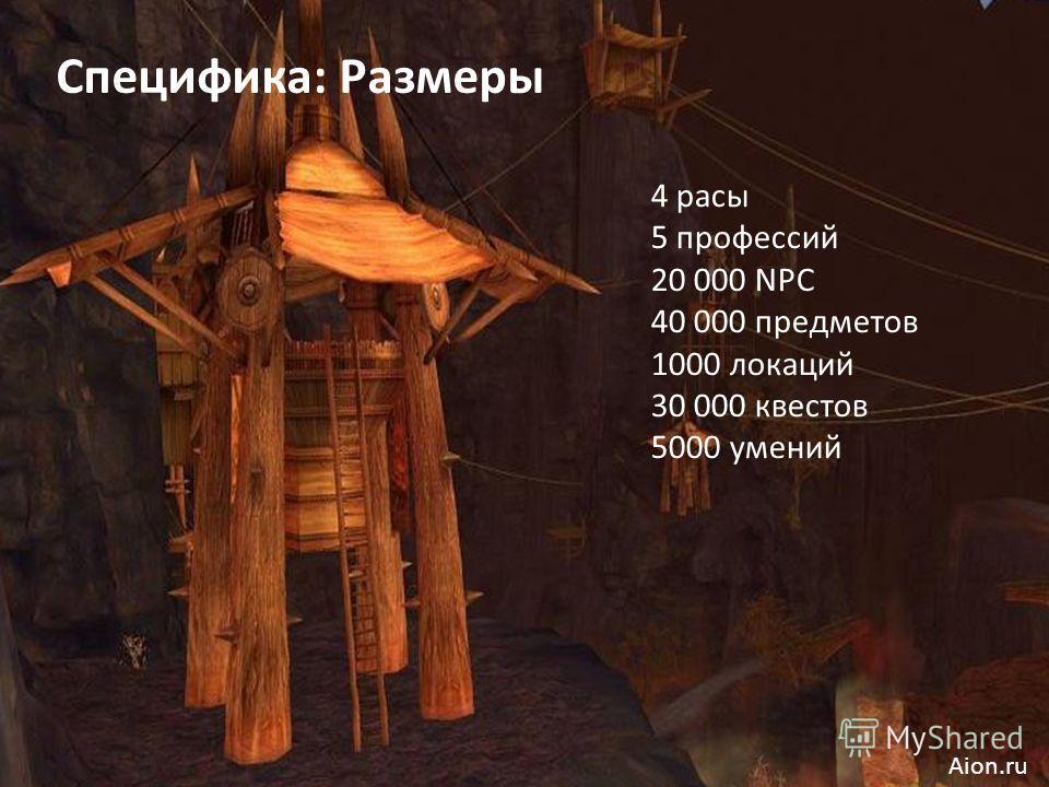 Специфика: Размеры 4 расы 5 профессий 20 000 NPC 40 000 предметов 1000 локаций 30 000 квестов 5000 умений Aion.ru