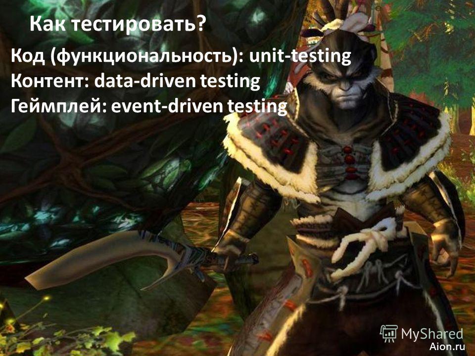 Код (функциональность): unit-testing Контент: data-driven testing Геймплей: event-driven testing Как тестировать? Aion.ru