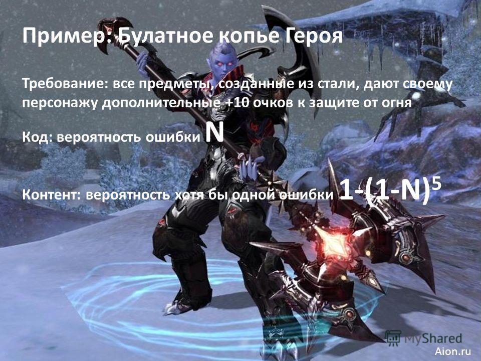 Пример: Булатное копье Героя Требование: все предметы, созданные из стали, дают своему персонажу дополнительные +10 очков к защите от огня Код: вероятность ошибки N Контент: вероятность хотя бы одной ошибки 1-(1-N) 5 Aion.ru