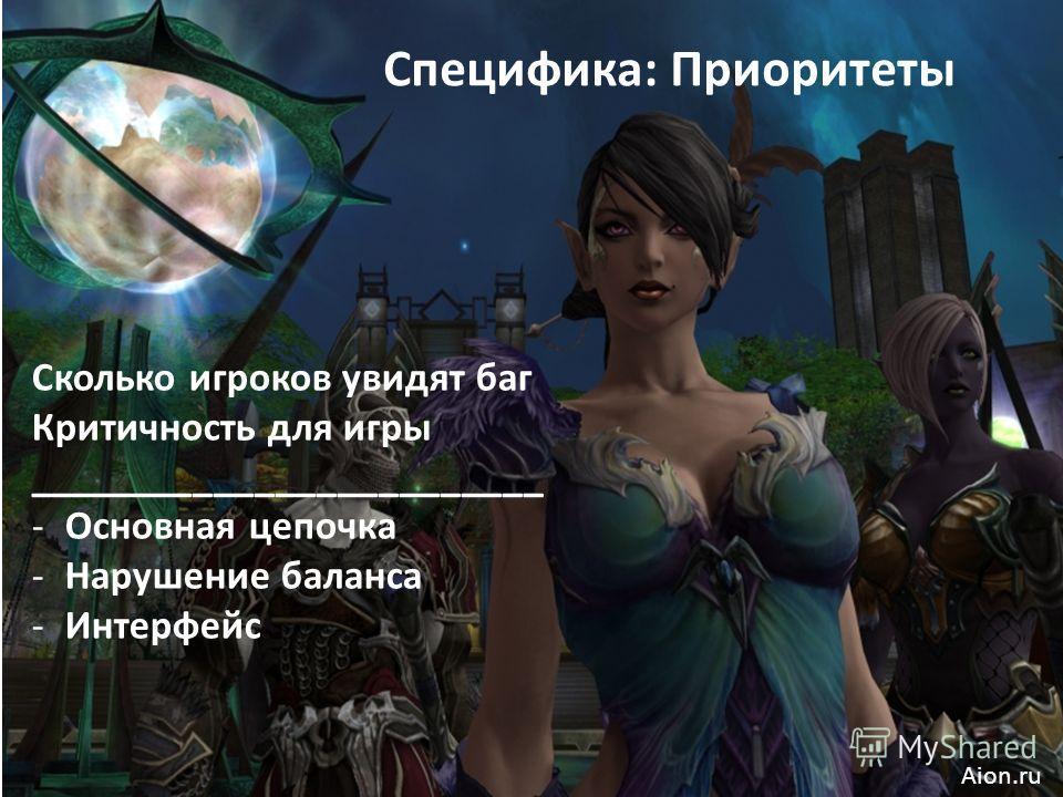 Специфика: Приоритеты Сколько игроков увидят баг Критичность для игры _________________________ -Основная цепочка -Нарушение баланса -Интерфейс Aion.ru