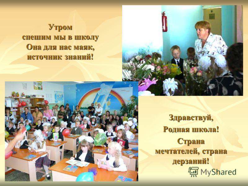 Утром спешим мы в школу Она для нас маяк, источник знаний! Здравствуй, Родная школа! Страна мечтателей, страна дерзаний!