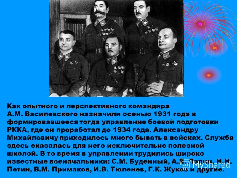 Как опытного и перспективного командира А.М. Василевского назначили осенью 1931 года в формировавшееся тогда управление боевой подготовки РККА, где он проработал до 1934 года. Александру Михайловичу приходилось много бывать в войсках. Служба здесь ок