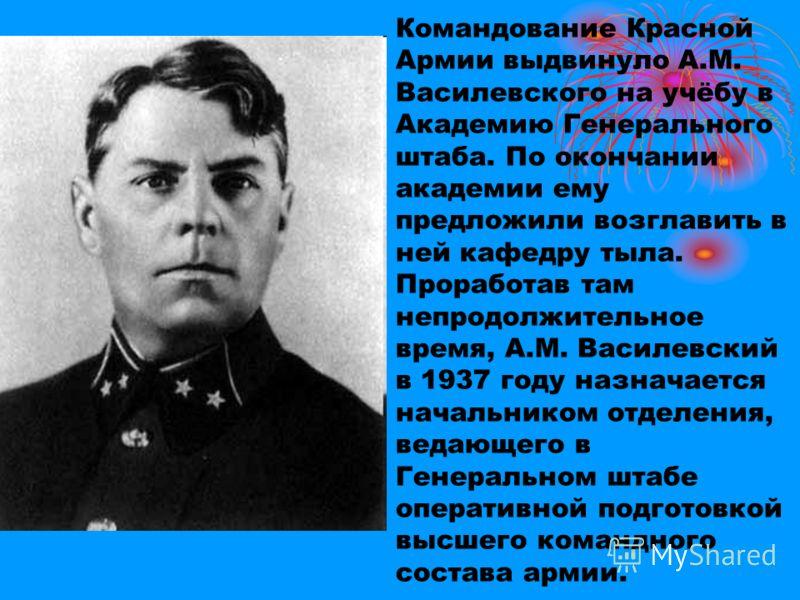 Командование Красной Армии выдвинуло А.М. Василевского на учёбу в Академию Генерального штаба. По окончании академии ему предложили возглавить в ней кафедру тыла. Проработав там непродолжительное время, А.М. Василевский в 1937 году назначается началь