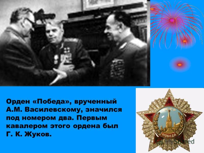 Орден «Победа», врученный А.М. Василевскому, значился под номером два. Первым кавалером этого ордена был Г. К. Жуков.