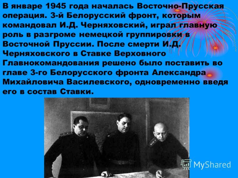В январе 1945 года началась Восточно-Прусская операция. 3-й Белорусский фронт, которым командовал И.Д. Черняховский, играл главную роль в разгроме немецкой группировки в Восточной Пруссии. После смерти И.Д. Черняховского в Ставке Верховного Главноком
