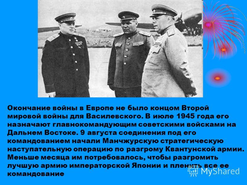 Окончание войны в Европе не было концом Второй мировой войны для Василевского. В июле 1945 года его назначают главнокомандующим советскими войсками на Дальнем Востоке. 9 августа соединения под его командованием начали Манчжурскую стратегическую насту