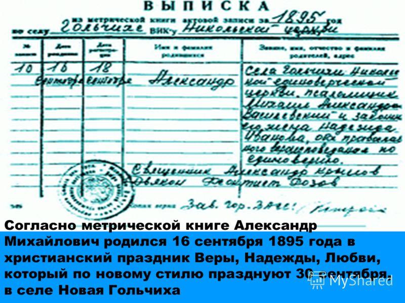 Согласно метрической книге Александр Михайлович родился 16 сентября 1895 года в христианский праздник Веры, Надежды, Любви, который по новому стилю празднуют 30 сентября, в селе Новая Гольчиха