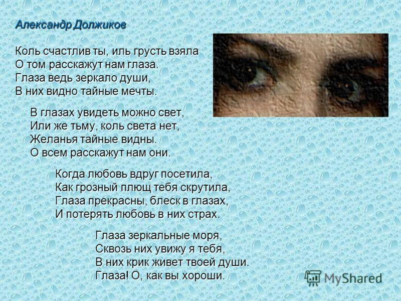 Александр Должиков Коль счастлив ты, иль грусть взяла О том расскажут нам глаза. Глаза ведь зеркало души, В них видно тайные мечты. В глазах увидеть можно свет, Или же тьму, коль света нет, Желанья тайные видны. О всем расскажут нам они. Когда любовь