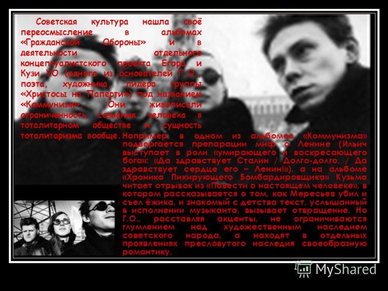 Например, в одном из альбомов «Коммунизма» подвергается препарации миф о Ленине (Ильич выступает в роли «умирающего и воскресающего бога»: «Да здравствует Сталин / Долго-долго, / Да здравствует сердце его – Ленин!»), а на альбоме «Хроника Пикирующего