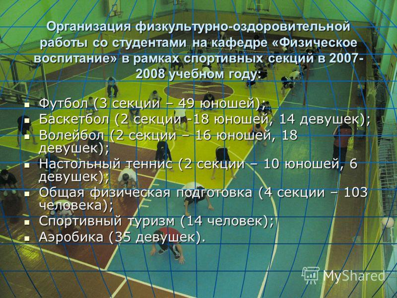 Организация физкультурно-оздоровительной работы со студентами на кафедре «Физическое воспитание» в рамках спортивных секций в 2007- 2008 учебном году: Футбол (3 секции – 49 юношей); Футбол (3 секции – 49 юношей); Баскетбол (2 секции -18 юношей, 14 де