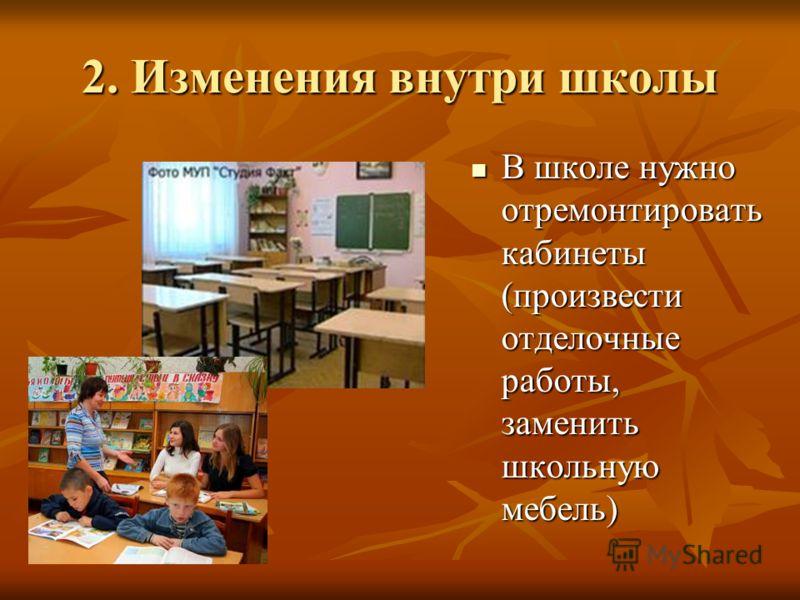2. Изменения внутри школы В школе нужно отремонтировать кабинеты (произвести отделочные работы, заменить школьную мебель) В школе нужно отремонтировать кабинеты (произвести отделочные работы, заменить школьную мебель)