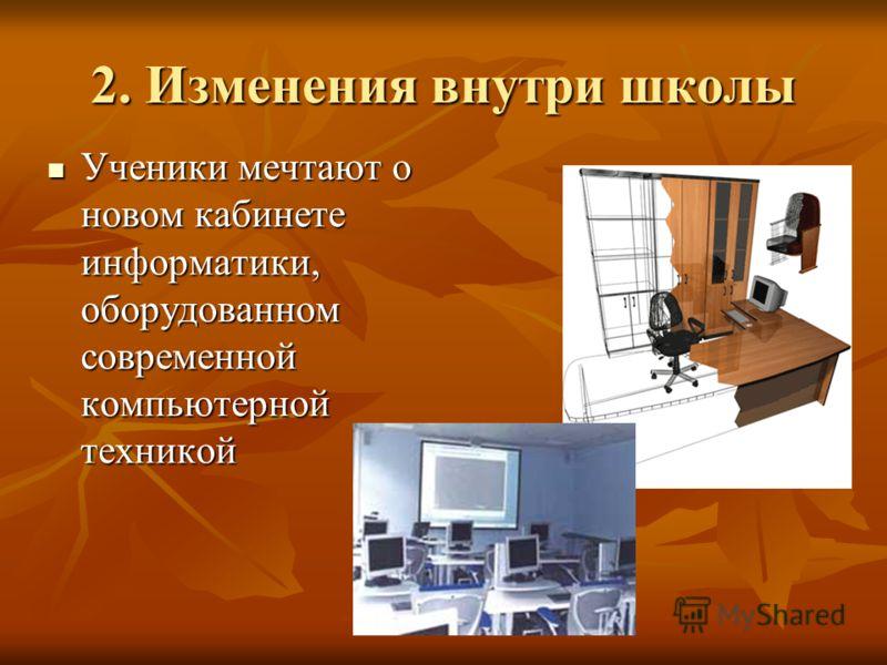 2. Изменения внутри школы Ученики мечтают о новом кабинете информатики, оборудованном современной компьютерной техникой Ученики мечтают о новом кабинете информатики, оборудованном современной компьютерной техникой