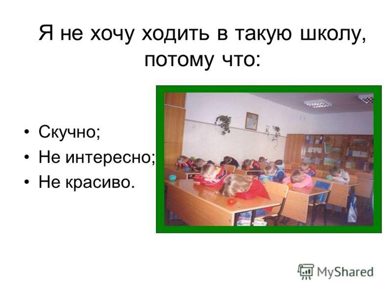 Я не хочу ходить в такую школу, потому что: Скучно; Не интересно; Не красиво.