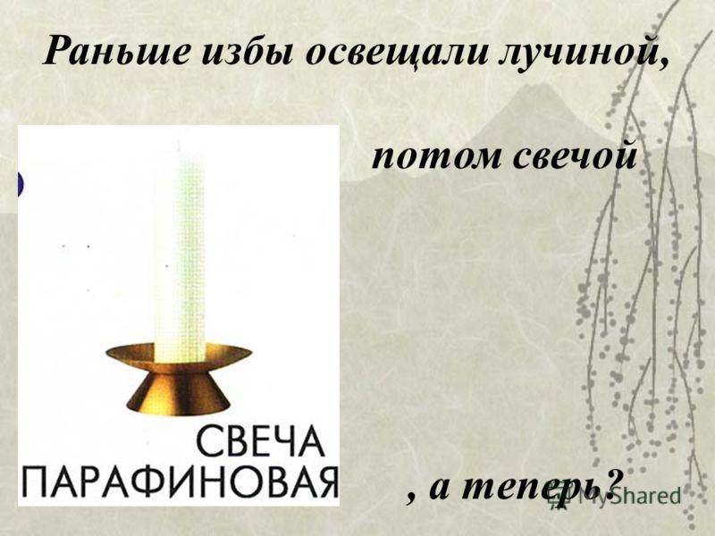 Раньше избы освещали лучиной, потом свечой, а теперь?