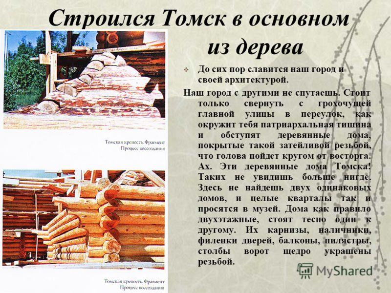 Строился Томск в основном из дерева До сих пор славится наш город и своей архитектурой. Наш город с другими не спутаешь. Стоит только свернуть с грохочущей главной улицы в переулок, как окружит тебя патриархальная тишина и обступят деревянные дома, п