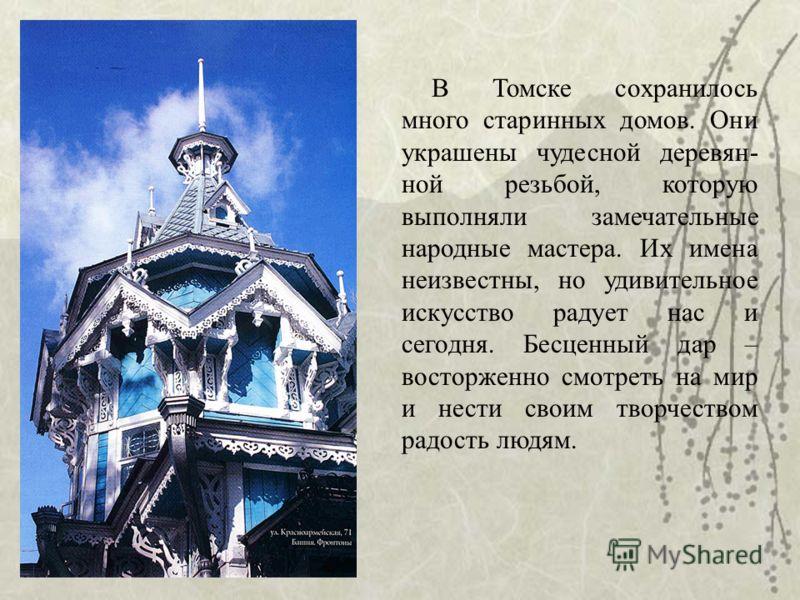 В Томске сохранилось много старинных домов. Они украшены чудесной деревян- ной резьбой, которую выполняли замечательные народные мастера. Их имена неизвестны, но удивительное искусство радует нас и сегодня. Бесценный дар – восторженно смотреть на мир
