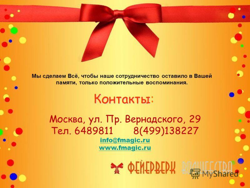 Контакты Контакты: Москва, ул. Пр. Вернадского, 29 Тел. 6489811 8(499)138227 info@fmagic.ru www.fmagic.ru Мы сделаем Всё, чтобы наше сотрудничество оставило в Вашей памяти, только положительные воспоминания.