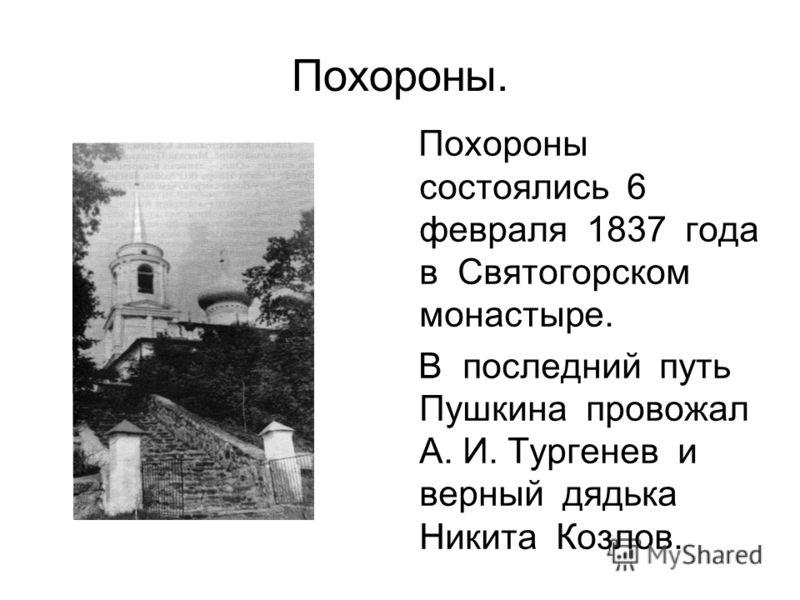 Похороны. Похороны состоялись 6 февраля 1837 года в Святогорском монастыре. В последний путь Пушкина провожал А. И. Тургенев и верный дядька Никита Козлов.