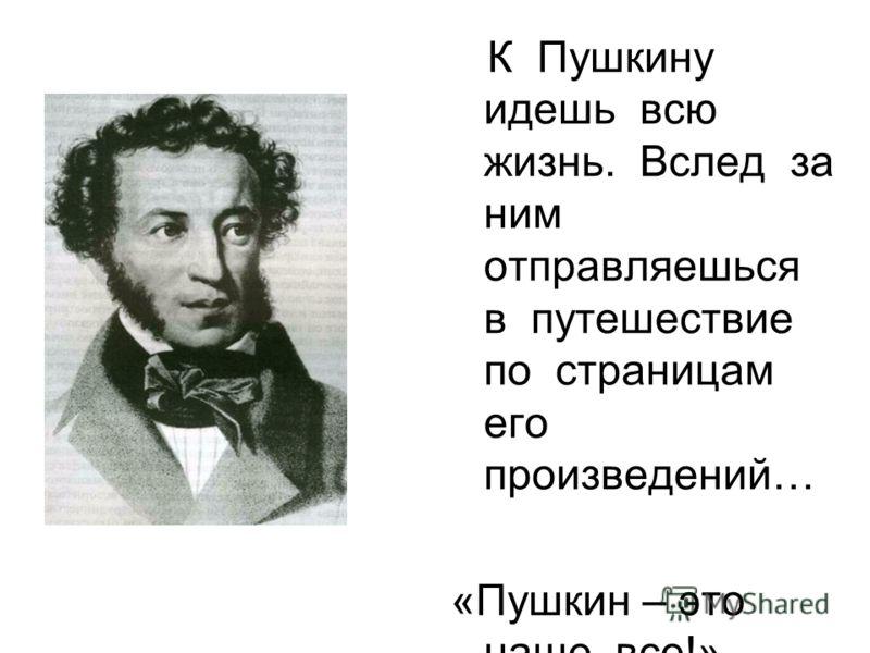К Пушкину идешь всю жизнь. Вслед за ним отправляешься в путешествие по страницам его произведений… «Пушкин – это наше все!»