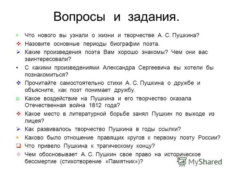 Вопросы и задания. Что нового вы узнали о жизни и творчестве А. С. Пушкина? Назовите основные периоды биографии поэта. Какие произведения поэта Вам хорошо знакомы? Чем они вас заинтересовали? С какими произведениями Александра Сергеевича вы хотели бы