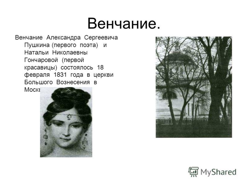 Венчание. Венчание Александра Сергеевича Пушкина (первого поэта) и Натальи Николаевны Гончаровой (первой красавицы) состоялось 18 февраля 1831 года в церкви Большого Вознесения в Москве.