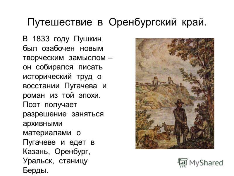 Путешествие в Оренбургский край. В 1833 году Пушкин был озабочен новым творческим замыслом – он собирался писать исторический труд о восстании Пугачева и роман из той эпохи. Поэт получает разрешение заняться архивными материалами о Пугачеве и едет в