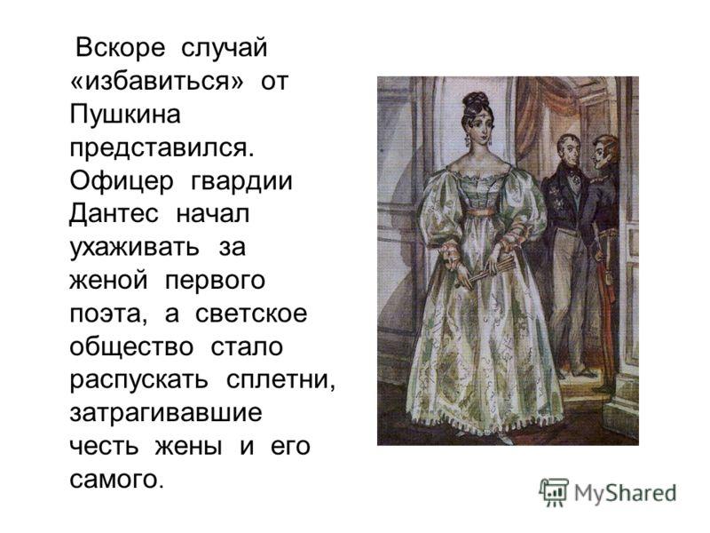 Вскоре случай «избавиться» от Пушкина представился. Офицер гвардии Дантес начал ухаживать за женой первого поэта, а светское общество стало распускать сплетни, затрагивавшие честь жены и его самого.
