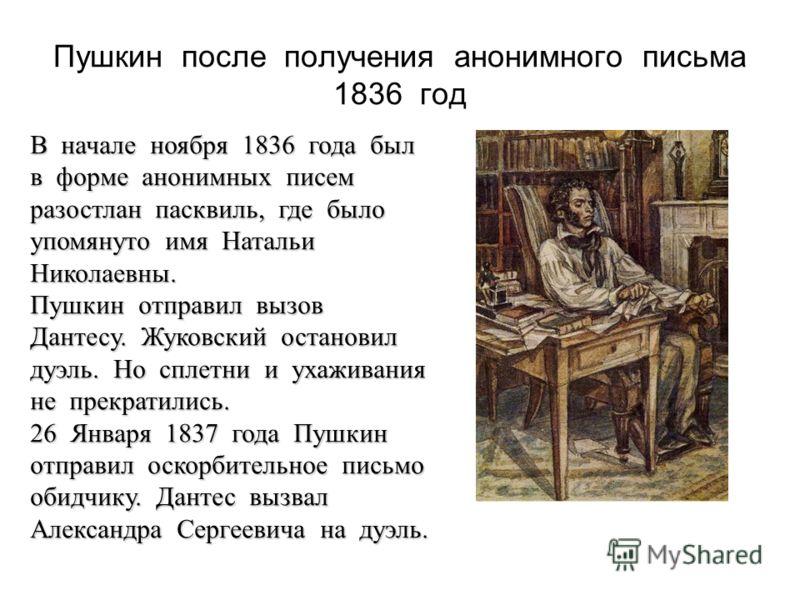 Пушкин после получения анонимного письма 1836 год В начале ноября 1836 года был в форме анонимных писем разостлан пасквиль, где было упомянуто имя Натальи Николаевны. Пушкин отправил вызов Дантесу. Жуковский остановил дуэль. Но сплетни и ухаживания н