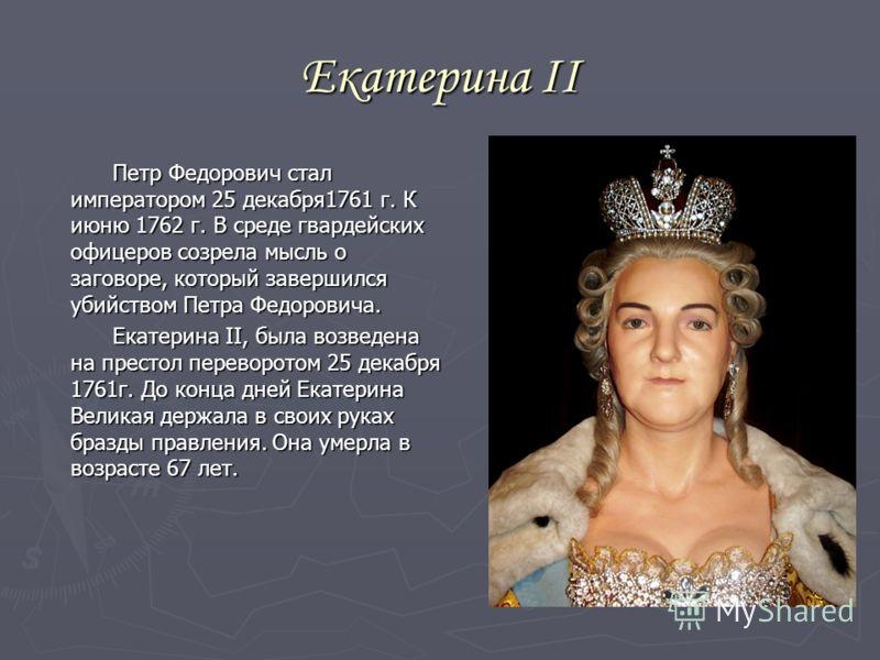 Екатерина II Петр Федорович стал императором 25 декабря1761 г. К июню 1762 г. В среде гвардейских офицеров созрела мысль о заговоре, который завершился убийством Петра Федоровича. Петр Федорович стал императором 25 декабря1761 г. К июню 1762 г. В сре