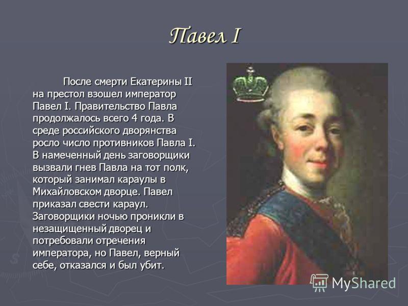 Павел I После смерти Екатерины II на престол взошел император Павел I. Правительство Павла продолжалось всего 4 года. В среде российского дворянства росло число противников Павла I. В намеченный день заговорщики вызвали гнев Павла на тот полк, которы