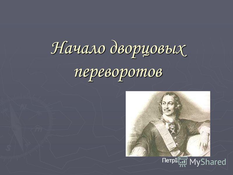 Начало дворцовых переворотов ПетрI