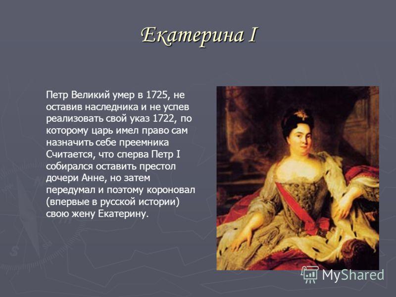 Екатерина I Петр Великий умер в 1725, не оставив наследника и не успев реализовать свой указ 1722, по которому царь имел право сам назначить себе преемника Считается, что сперва Петр I собирался оставить престол дочери Анне, но затем передумал и поэт