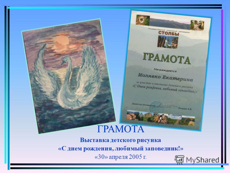 ГРАМОТА Выставка детского рисунка «С днем рождения, любимый заповедник!» «30» апреля 2005 г.