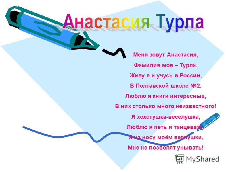 Меня зовут Анастасия, Фамилия моя – Турла. Живу я и учусь в России, В Полтавской школе 2. Люблю я книги интересные, В них столько много неизвестного! Я хохотушка-веселушка, Люблю я петь и танцевать, И на носу моём веснушки, Мне не позволят унывать!