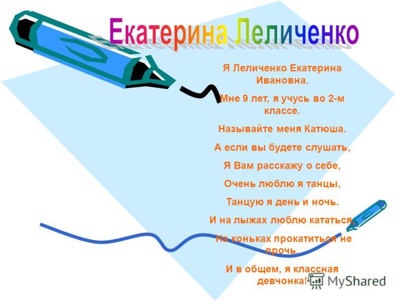 Я Леличенко Екатерина Ивановна. Мне 9 лет, я учусь во 2-м классе. Называйте меня Катюша. А если вы будете слушать, Я Вам расскажу о себе, Очень люблю я танцы, Танцую я день и ночь. И на лыжах люблю кататься, На коньках прокатиться не прочь. И в общем
