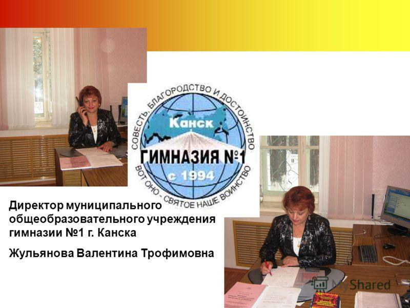 Директор муниципального общеобразовательного учреждения гимназии 1 г. Канска Жульянова Валентина Трофимовна