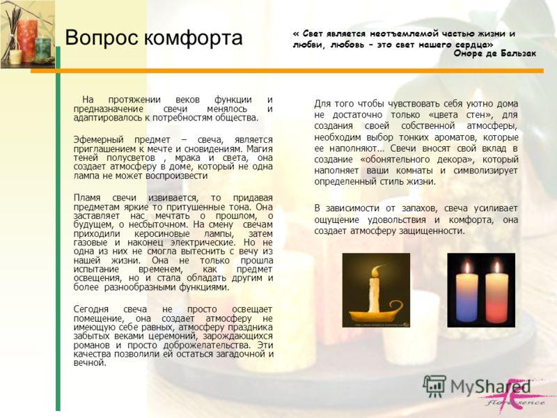 Вопрос комфорта На протяжении веков функции и предназначение свечи менялось и адаптировалось к потребностям общества. Эфемерный предмет – свеча, является приглашением к мечте и сновидениям. Магия теней полусветов, мрака и света, она создает атмосферу