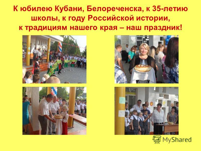К юбилею Кубани, Белореченска, к 35-летию школы, к году Российской истории, к традициям нашего края – наш праздник!