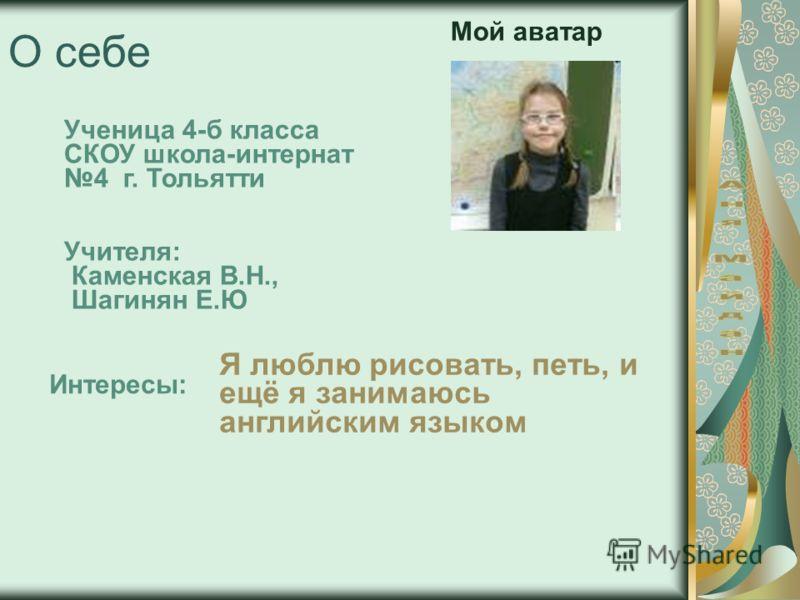 О себе Ученица 4-б класса СКОУ школа-интернат 4 г. Тольятти Учителя: Каменская В.Н., Шагинян Е.Ю. Интересы: Я люблю рисовать, петь, и ещё я занимаюсь английским языком Мой аватар