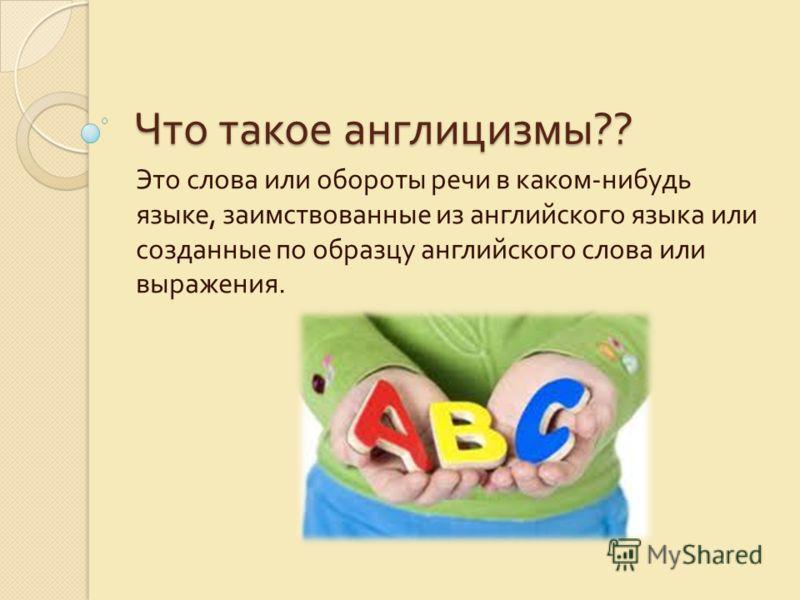Что такое англицизмы ?? Это слова или обороты речи в каком - нибудь языке, заимствованные из английского языка или созданные по образцу английского слова или выражения.