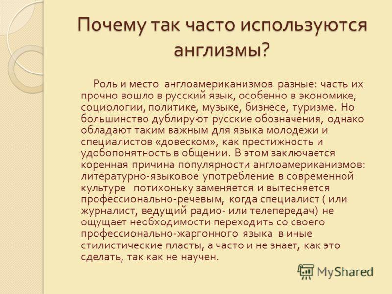 Почему так часто используются англизмы ? Роль и место англоамериканизмов разные : часть их прочно вошло в русский язык, особенно в экономике, социологии, политике, музыке, бизнесе, туризме. Но большинство дублируют русские обозначения, однако обладаю