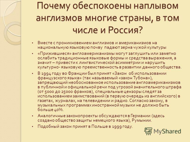 Почему обеспокоены наплывом англизмов многие страны, в том числе и Россия ? Вместе с проникновением англизмов и американизмов на национальную языковую почву падают зерна чужой культуры « Прижившиеся » англоамериканизмы могут заглушить или заметно осл