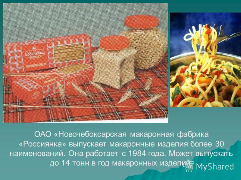 ОАО «Новочебоксарская макаронная фабрика «Россиянка» выпускает макаронные изделия более 30 наименований. Она работает с 1984 года. Может выпускать до 14 тонн в год макаронных изделий.